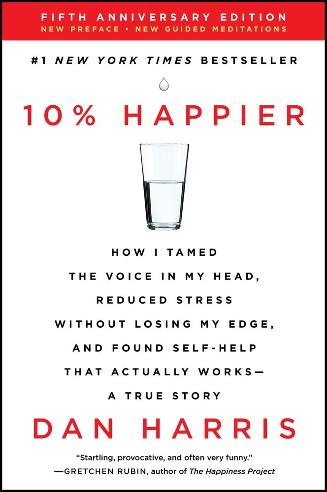 10% Happier Revised Edition: How I Tamed the Voice in My Head  Reduced Stress Without Losing My Edge  and Found Self-Help That Actually Works--A Tr