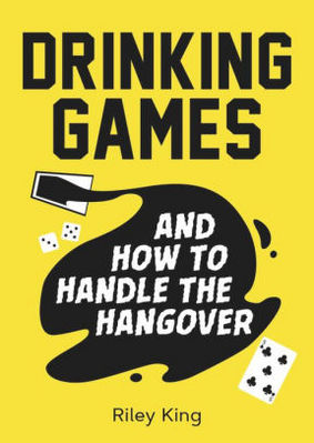Drinking Games and How to Handle the Hangover: Fun Ideas for a Great Night and Clever Cures for the Morning After