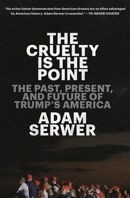 The Cruelty Is the Point: The Past  Present  and Future of Trump's America