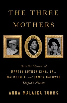 The Three Mothers: How the Mothers of Martin Luther King  Jr.  Malcolm X  and James Baldwin Shaped a Nation