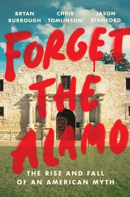 Forget the Alamo: The Rise and Fall of an American Myth
