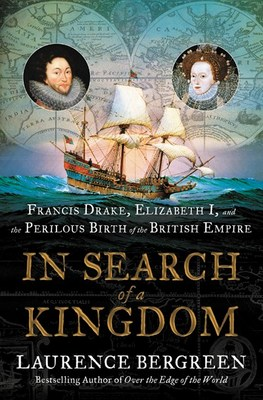 In Search of a Kingdom: Francis Drake  Elizabeth I  and the Perilous Birth of the British Empire