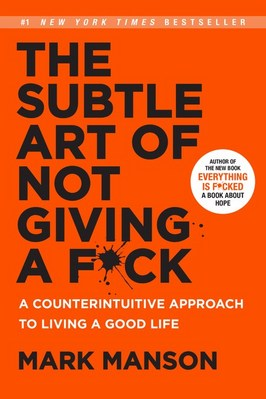 The Subtle Art of Not Giving a F_ck: A Counterintuitive Approach to Living a Good Life