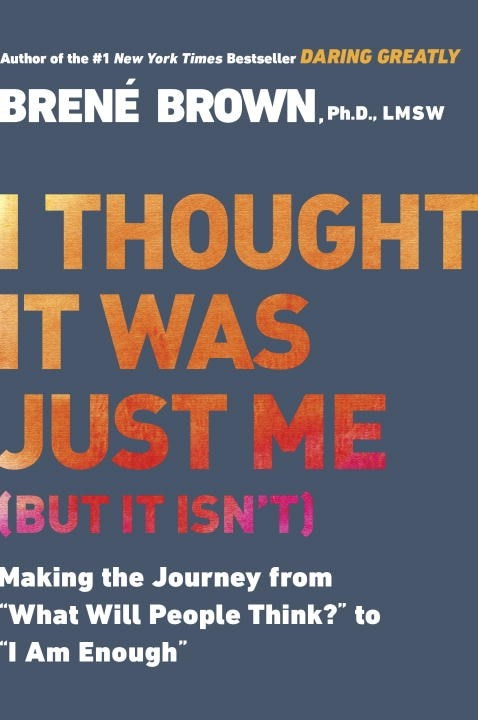 """I Thought It Was Just Me (But It Isn't): Making the Journey from """"what Will People Think?"""" to """"i Am Enough"""""""