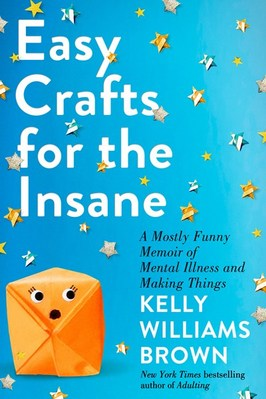 Easy Crafts for the Insane: A Mostly Funny Memoir of Mental Illness and Making Things