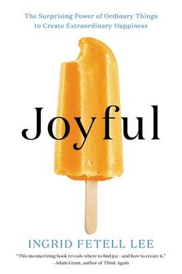 Joyful: The Surprising Power of Ordinary Things to Create Extraordinary Happiness